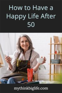 At 59, I have a lot of experience with life in my fifties. Here's how to have a happy life after 50 by changing how you think and letting that guide how you live your life.